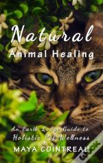 Natural Animal Healing - An Earth Lodge Guide To Holistic Pet Wellness