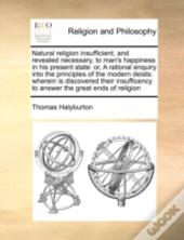 Natural Religion Insufficient, And Revealed Necessary, To Man'S Happiness In His Present State: Or, A Rational Enquiry Into The Principles Of The Mode