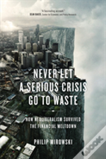 Never Let A Serious Crisis Go To Waste : How Neoliberalism Survived The Financial Meltdown