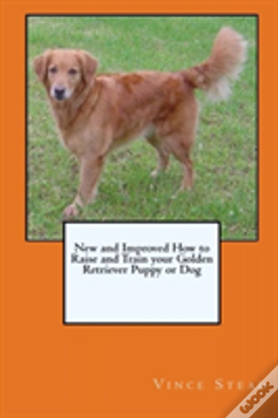 Wook.pt - New And Improved How To Raise And Train Your Golden Retriever Puppy Or Dog