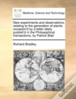 New Experiments And Observations, Relating To The Generation Of Plants: Occasion'D By A Letter Lately Publish'D In The Philosophical Transactions, By