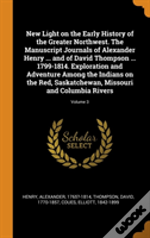 New Light On The Early History Of The Greater Northwest. The Manuscript Journals Of Alexander Henry ... And Of David Thompson ... 1799-1814. Exploration And Adventure Among The Indians On The Red, Sas