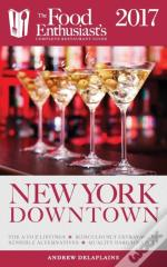New York / Downtown - 2017: The Food Enthusiast'S Complete Restaurant Guide