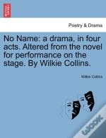 No Name: A Drama, In Four Acts. Altered From The Novel For Performance On The Stage. By Wilkie Collins.