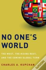 No One'S World The West, The Rising Rest, And The Coming Global Turn