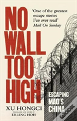 No Wall Too High : One Man'S Extraordinary Escape From Mao'S Infamous Labour Camps