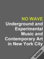 No Wave: Underground And Experimental Music And Contemporary Art In New York City