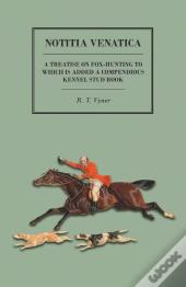 Notitia Venatica - A Treatise On Fox-Hunting To Which Is Added A Compendious Kennel Stud Book