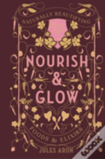 Nourish And Glow - Naturally Beautifying Foods And Elixirs
