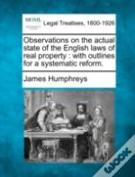Observations On The Actual State Of The English Laws Of Real Property : With Outlines For A Systematic Reform.