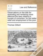 Observations On The Bills For Amending And Rendering More Effectual The Laws Relative To Houses Of Correction: For The Better Relief And Employment Of