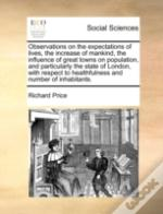 Observations On The Expectations Of Lives, The Increase Of Mankind, The Influence Of Great Towns On Population, And Particularly The State Of London,
