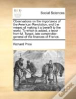 Observations On The Importance Of The American Revolution, And The Means Of Making It A Benefit To The World. To Which Is Added, A Letter From M. Turg