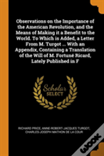 Observations On The Importance Of The American Revolution, And The Means Of Making It A Benefit To The World. To Which Is Added, A Letter From M. Turgot ... With An Appendix, Containing A Translation