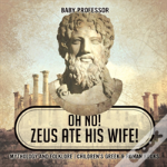 Oh No! Zeus Ate His Wife! Mythology And Folklore - Children'S Greek & Roman Books