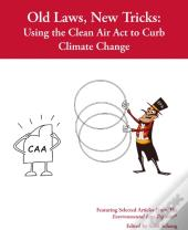 Old Law, New Tricks: Using The Clean Air Act To Curb Climate Change