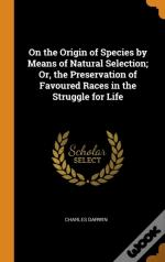 On The Origin Of Species By Means Of Natural Selection; Or, The Preservation Of Favoured Races In The Struggle For Life