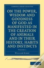 On The Power, Wisdom And Goodness Of God As Manifested In The Creation Of Animals And In Their History, Habits And Instincts 2 Volume Set
