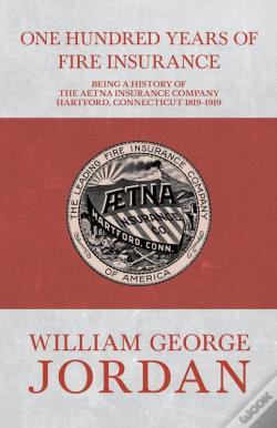 Wook.pt - One Hundred Years Of Fire Insurance - Being A History Of The Aetna Insurance Company Hartford, Connecticut 1819-1919