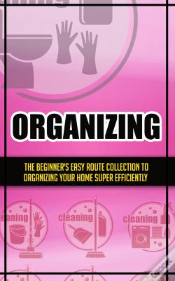 Wook.pt - Organizing:The Beginner'S Easy Route Collection To Organizing Your Home Super Efficiently