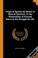 Origin Of Species By Means Of Natural Selection, Or The Preservation Of Favored Races In The Struggle For Life