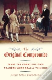 Original Compromise:What The Constitution'S Framers Were Really Thinking