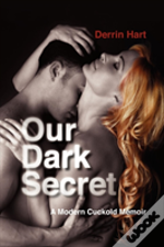 Our Dark Secret: A Modern Cuckold Memoir