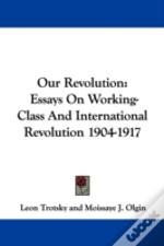 OUR REVOLUTION: ESSAYS ON WORKING-CLASS AND INTERNATIONAL REVOLUTION 1904-1917
