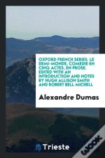 Oxford French Series. Le Demi-Monde, Comedie En Cinq Actes, En Prose. Edited With An Introduction And Notes By Hugh Allison Smith And Robert Bell Mich