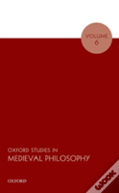 Oxford Studies In Medieval Philosophy Volume 6