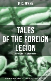 P. C.  Wren - Tales Of The Foreign Legion: 40+ Stories In One Volume (Stepsons Of France, Good Gestes, Flawed Blades & Port O' Missing Men)