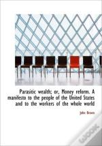 Parasitic Wealth; Or, Money Reform. A Ma