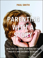 Parenting With A Story: Real-Life Lessons In Character For Parents And Children To Share