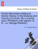Parish Memorials Relating To Norton Disney In The Diocese And County Of Lincoln. By A Country Vicar. (Prefatory Note Signed