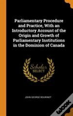 Parliamentary Procedure And Practice, With An Introductory Account Of The Origin And Growth Of Parliamentary Institutions In The Dominion Of Canada