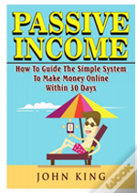 Passive Income How To Guide The Simple System To Make Money Online Within 30 Days