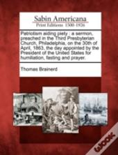 Patriotism Aiding Piety : A Sermon, Preached In The Third Presbyterian Church, Philadelphia, On The 30th Of April, 1863, The Day Appointed By The Pres