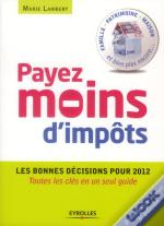 Payer Moins D'Impots, Mode D'Emploi. Residence, Mariage, Placements, Defiscalisation, Transmission,