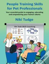 People Training Skills For Pet Professionals: Your Essential Guide To Engaging, Educating And Empowering Your Human Clients