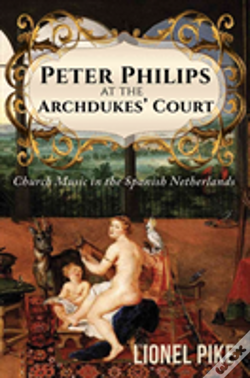 Wook.pt - Peter Philips At The Archdukes' Court: Church Music In The Spanish Netherlands