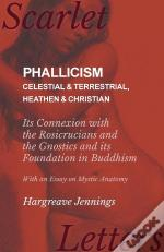 Phallicism - Celestial And Terrestrial, Heathen And Christian - Its Connexion With The Rosicrucians And The Gnostics And Its Foundation In Buddhism - With An Essay On Mystic Anatomy