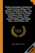 Phillips Genealogies; Including The Family Of George Phillips, First Minister Of Watertown, Mass., Also The Families Of Ebenezer Phillips, Of Southboro, Mass., Thomas Phillips, Of Duxbury, Mass., Thom