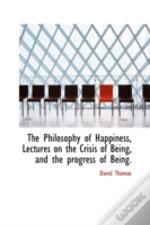 Philosophy Of Happiness, Lectures On The Crisis Of Being, And The Progress Of Being.