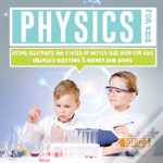 Physics For Kids - Atoms, Electricity And States Of Matter Quiz Book For Kids - Children'S Questions & Answer Game Books
