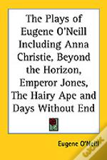 Plays Of Eugene O'Neill Including Anna Christie, Beyond The Horizon, Emperor Jones, The Hairy Ape And Days Without End