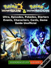 Pokemon Ultra Sun And Ultra Moon, Ultra, Episodes, Pokedex, Starters, Events, Characters, Cards, Game Guide Unofficial