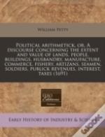 Political Arithmetick, Or, A Discourse Concerning The Extent And Value Of Lands, People, Buildings, Husbandry, Manufacture, Commerce, Fishery, Artizan