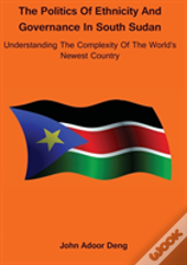Politics Of Ethnicity And Governance In South Sudan