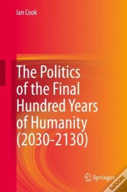 Wook.pt - Politics Of The Final Hundred Years Of Humanity (2030-2130)