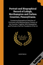 Portrait And Biographical Record Of Lehigh, Northampton And Carbon Counties, Pennsylvania.